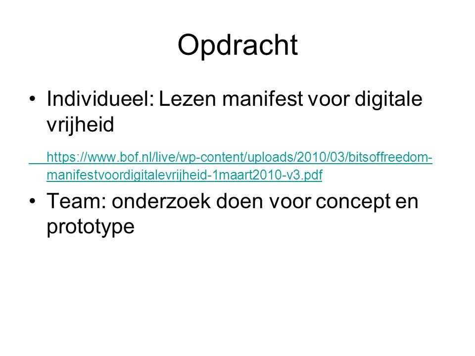 Opdracht Individueel: Lezen manifest voor digitale vrijheid https://www.bof.nl/live/wp-content/uploads/2010/03/bitsoffreedom- manifestvoordigitalevrijheid-1maart2010-v3.pdf Team: onderzoek doen voor concept en prototype