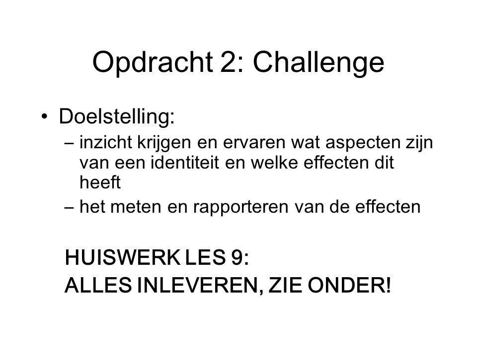 Opdracht 2: Challenge Doelstelling: –inzicht krijgen en ervaren wat aspecten zijn van een identiteit en welke effecten dit heeft –het meten en rapporteren van de effecten HUISWERK LES 9: ALLES INLEVEREN, ZIE ONDER!