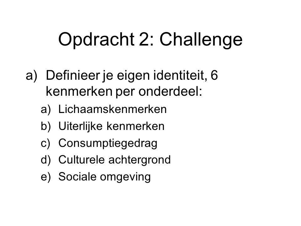 Opdracht 2: Challenge a)Definieer je eigen identiteit, 6 kenmerken per onderdeel: a)Lichaamskenmerken b)Uiterlijke kenmerken c)Consumptiegedrag d)Culturele achtergrond e)Sociale omgeving