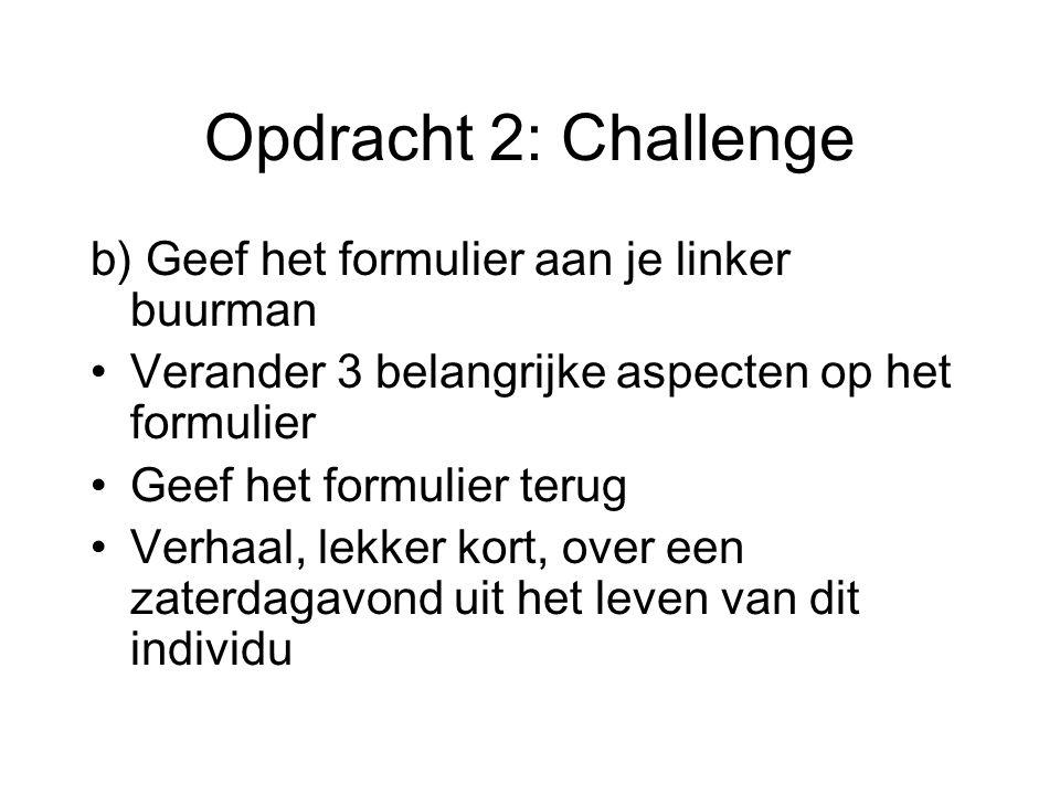 Opdracht 2: Challenge b) Geef het formulier aan je linker buurman Verander 3 belangrijke aspecten op het formulier Geef het formulier terug Verhaal, lekker kort, over een zaterdagavond uit het leven van dit individu