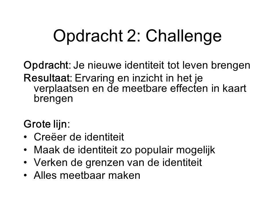 Opdracht 2: Challenge Opdracht: Je nieuwe identiteit tot leven brengen Resultaat: Ervaring en inzicht in het je verplaatsen en de meetbare effecten in kaart brengen Grote lijn: Creëer de identiteit Maak de identiteit zo populair mogelijk Verken de grenzen van de identiteit Alles meetbaar maken