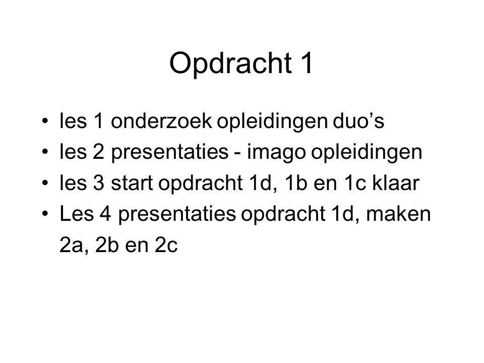 Opdracht 1 les 1 onderzoek opleidingen duo's les 2 presentaties - imago opleidingen les 3 start opdracht 1d, 1b en 1c klaar Les 4 presentaties opdracht 1d, maken 2a, 2b en 2c