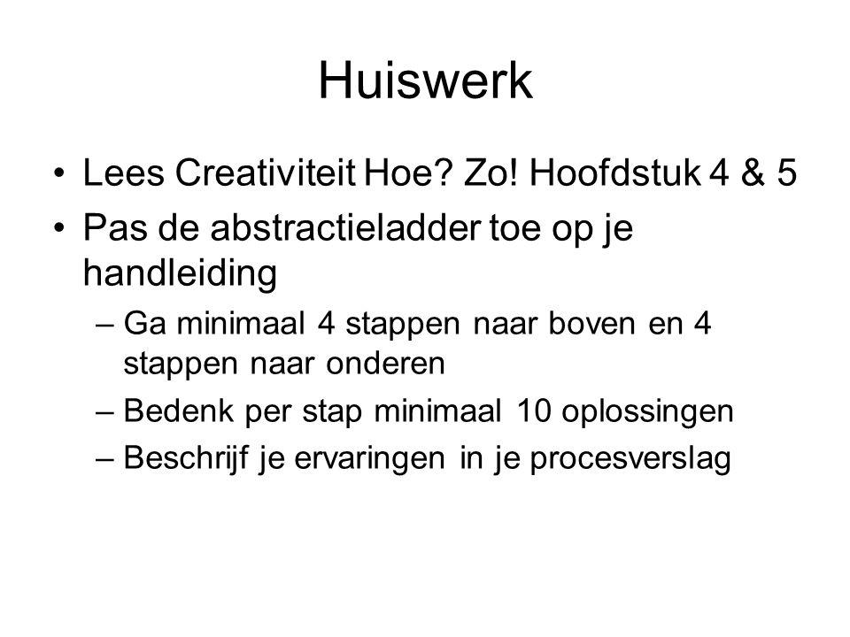 Huiswerk Lees Creativiteit Hoe? Zo! Hoofdstuk 4 & 5 Pas de abstractieladder toe op je handleiding –Ga minimaal 4 stappen naar boven en 4 stappen naar