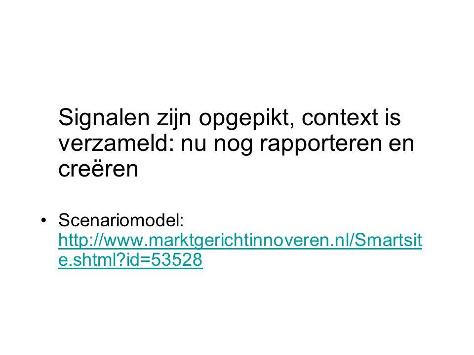 Signalen zijn opgepikt, context is verzameld: nu nog rapporteren en creëren Scenariomodel: http://www.marktgerichtinnoveren.nl/Smartsit e.shtml id=53528 http://www.marktgerichtinnoveren.nl/Smartsit e.shtml id=53528
