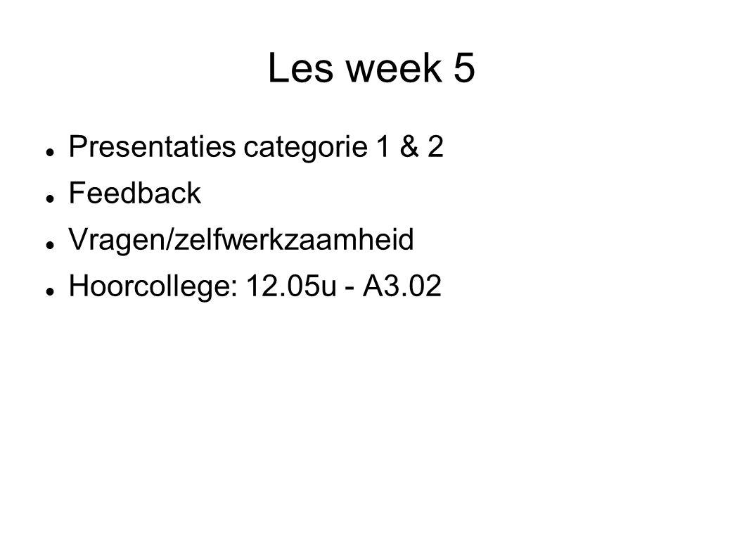 Les week 5 Presentaties categorie 1 & 2 Feedback Vragen/zelfwerkzaamheid Hoorcollege: 12.05u - A3.02