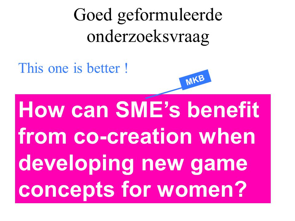 Goed geformuleerde onderzoeksvraag This one is better ! How can SME's benefit from co-creation when developing new game concepts for women? MKB