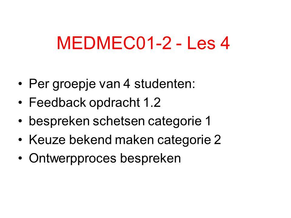 MEDMEC01-2 - Les 4 Per groepje van 4 studenten: Feedback opdracht 1.2 bespreken schetsen categorie 1 Keuze bekend maken categorie 2 Ontwerpproces besp