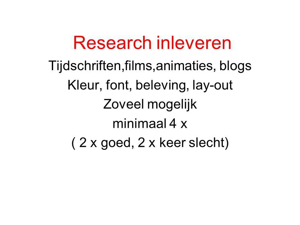 Research inleveren Tijdschriften,films,animaties, blogs Kleur, font, beleving, lay-out Zoveel mogelijk minimaal 4 x ( 2 x goed, 2 x keer slecht)
