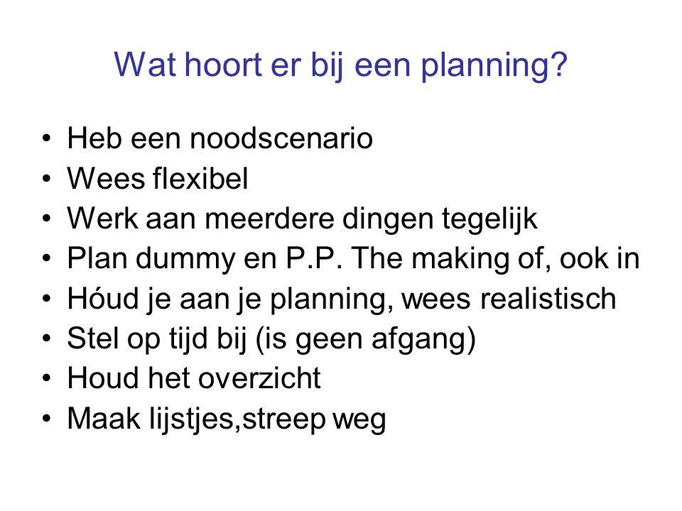 Wat hoort er bij een planning? Heb een noodscenario Wees flexibel Werk aan meerdere dingen tegelijk Plan dummy en P.P. The making of, ook in Hóud je a