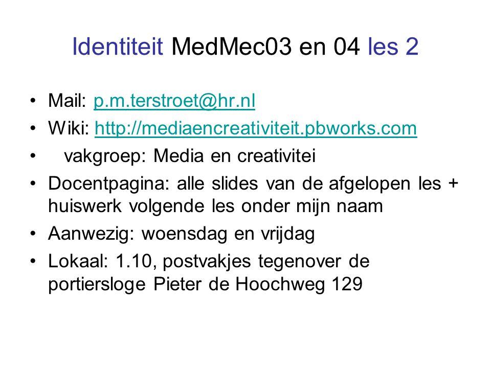 Identiteit MedMec03 en 04 les 2 Mail: p.m.terstroet@hr.nlp.m.terstroet@hr.nl Wiki: http://mediaencreativiteit.pbworks.comhttp://mediaencreativiteit.pbworks.com vakgroep: Media en creativitei Docentpagina: alle slides van de afgelopen les + huiswerk volgende les onder mijn naam Aanwezig: woensdag en vrijdag Lokaal: 1.10, postvakjes tegenover de portiersloge Pieter de Hoochweg 129
