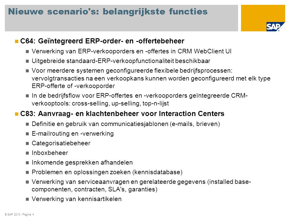 © SAP 2010 / Pagina 4 Nieuwe scenario s: belangrijkste functies C64: Geïntegreerd ERP-order- en -offertebeheer Verwerking van ERP-verkooporders en -offertes in CRM WebClient UI Uitgebreide standaard-ERP-verkoopfunctionaliteit beschikbaar Voor meerdere systemen geconfigureerde flexibele bedrijfsprocessen: vervolgtransacties na een verkoopkans kunnen worden geconfigureerd met elk type ERP-offerte of -verkooporder In de bedrijfsflow voor ERP-offertes en -verkooporders geïntegreerde CRM- verkooptools: cross-selling, up-selling, top-n-lijst C83: Aanvraag- en klachtenbeheer voor Interaction Centers Definitie en gebruik van communicatiesjablonen (e-mails, brieven) E-mailrouting en -verwerking Categorisatiebeheer Inboxbeheer Inkomende gesprekken afhandelen Problemen en oplossingen zoeken (kennisdatabase) Verwerking van serviceaanvragen en gerelateerde gegevens (installed base- componenten, contracten, SLA s, garanties) Verwerking van kennisartikelen