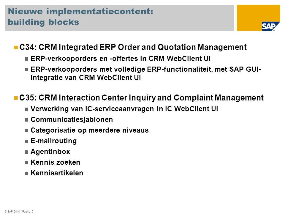 © SAP 2010 / Pagina 5 Nieuwe implementatiecontent: building blocks C34: CRM Integrated ERP Order and Quotation Management ERP-verkooporders en -offertes in CRM WebClient UI ERP-verkooporders met volledige ERP-functionaliteit, met SAP GUI- integratie van CRM WebClient UI C35: CRM Interaction Center Inquiry and Complaint Management Verwerking van IC-serviceaanvragen in IC WebClient UI Communicatiesjablonen Categorisatie op meerdere niveaus E-mailrouting Agentinbox Kennis zoeken Kennisartikelen