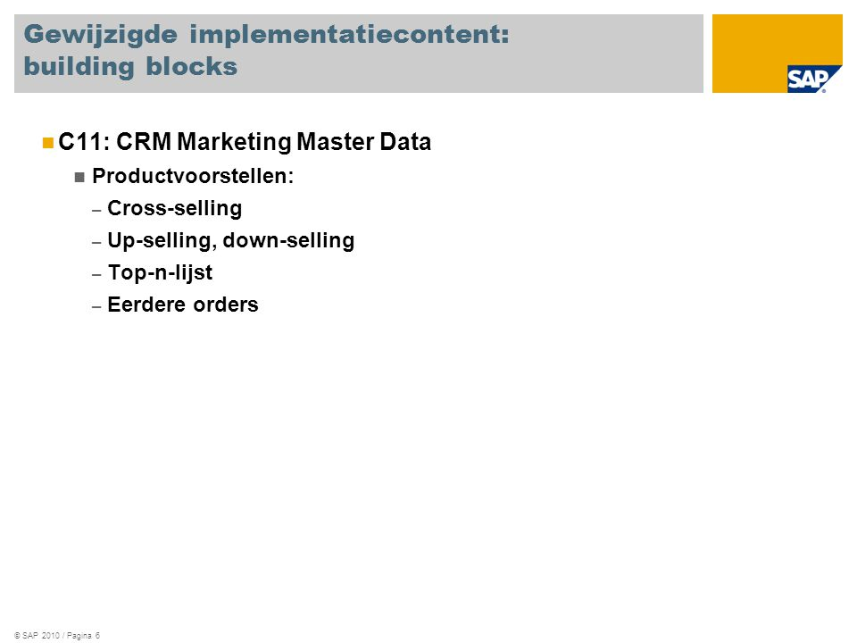 © SAP 2010 / Pagina 6 Gewijzigde implementatiecontent: building blocks C11: CRM Marketing Master Data Productvoorstellen: – Cross-selling – Up-selling, down-selling – Top-n-lijst – Eerdere orders