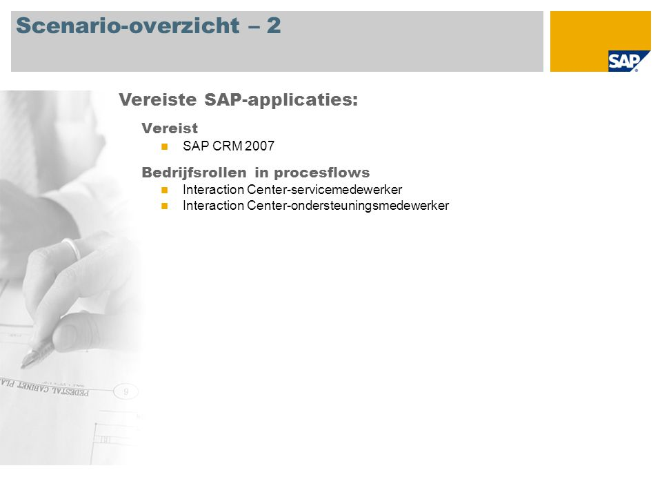 Scenario-overzicht – 2 Vereist SAP CRM 2007 Bedrijfsrollen in procesflows Interaction Center-servicemedewerker Interaction Center-ondersteuningsmedewerker Vereiste SAP-applicaties: