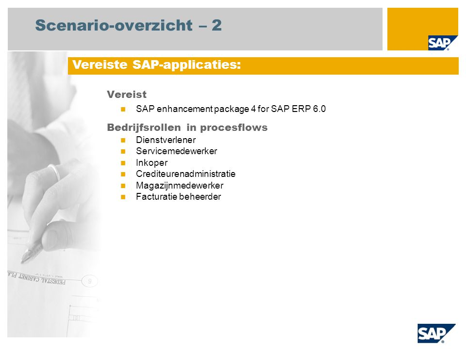 Scenario-overzicht – 2 Vereist SAP enhancement package 4 for SAP ERP 6.0 Bedrijfsrollen in procesflows Dienstverlener Servicemedewerker Inkoper Crediteurenadministratie Magazijnmedewerker Facturatie beheerder Vereiste SAP-applicaties: