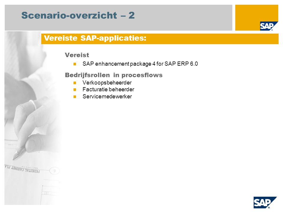 Scenario-overzicht – 2 Vereist SAP enhancement package 4 for SAP ERP 6.0 Bedrijfsrollen in procesflows Verkoopsbeheerder Facturatie beheerder Servicemedewerker Vereiste SAP-applicaties: