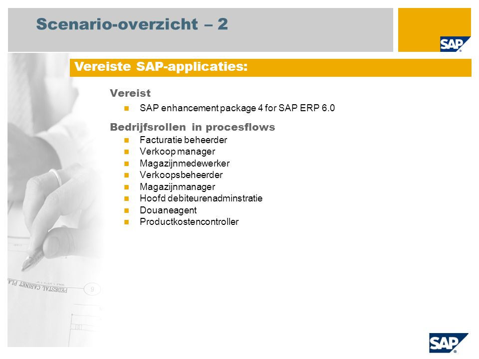 Scenario-overzicht – 2 Vereist SAP enhancement package 4 for SAP ERP 6.0 Bedrijfsrollen in procesflows Facturatie beheerder Verkoop manager Magazijnmedewerker Verkoopsbeheerder Magazijnmanager Hoofd debiteurenadminstratie Douaneagent Productkostencontroller Vereiste SAP-applicaties: