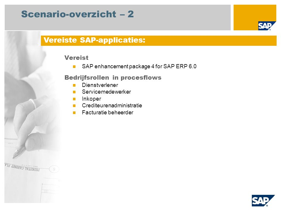 Scenario-overzicht – 2 Vereist SAP enhancement package 4 for SAP ERP 6.0 Bedrijfsrollen in procesflows Dienstverlener Servicemedewerker Inkoper Crediteurenadministratie Facturatie beheerder Vereiste SAP-applicaties: