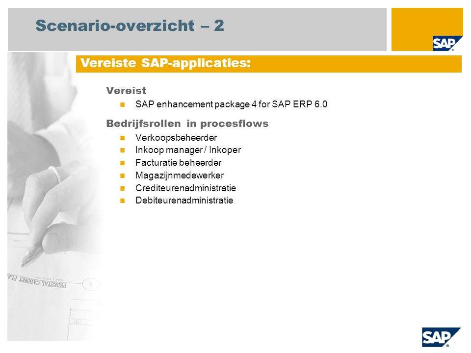 Scenario-overzicht – 2 Vereist SAP enhancement package 4 for SAP ERP 6.0 Bedrijfsrollen in procesflows Verkoopsbeheerder Inkoop manager / Inkoper Facturatie beheerder Magazijnmedewerker Crediteurenadministratie Debiteurenadministratie Vereiste SAP-applicaties: