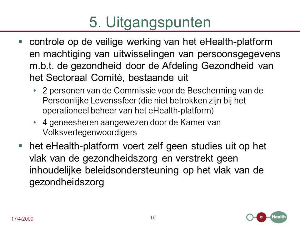 16 17/4/2009 5. Uitgangspunten  controle op de veilige werking van het eHealth-platform en machtiging van uitwisselingen van persoonsgegevens m.b.t.