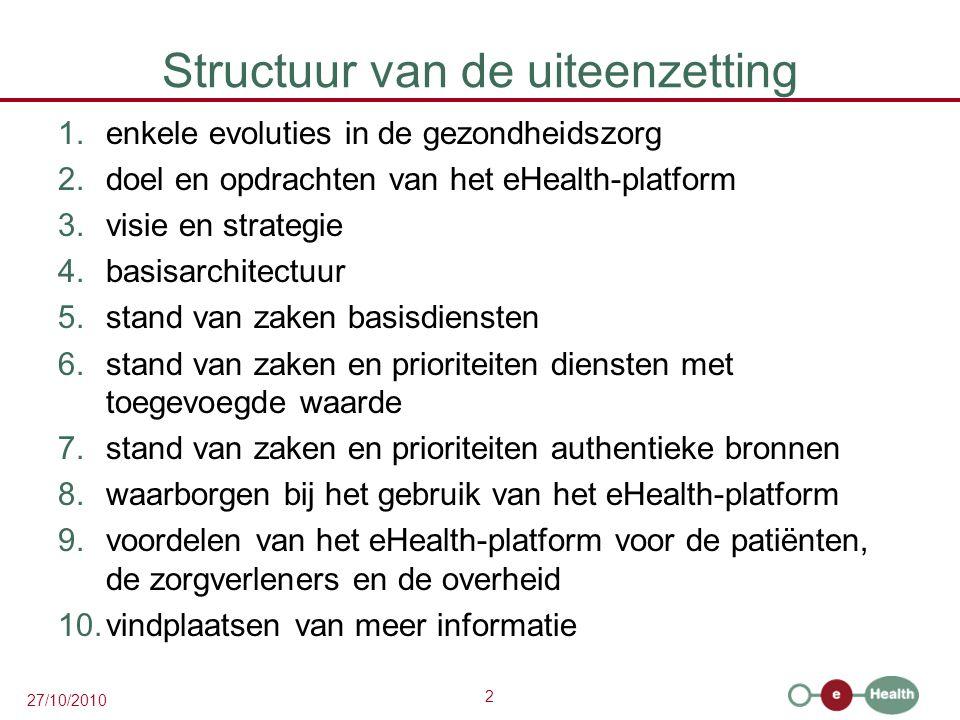 2 27/10/2010 Structuur van de uiteenzetting 1.enkele evoluties in de gezondheidszorg 2.doel en opdrachten van het eHealth-platform 3.visie en strategie 4.basisarchitectuur 5.stand van zaken basisdiensten 6.stand van zaken en prioriteiten diensten met toegevoegde waarde 7.stand van zaken en prioriteiten authentieke bronnen 8.waarborgen bij het gebruik van het eHealth-platform 9.voordelen van het eHealth-platform voor de patiënten, de zorgverleners en de overheid 10.vindplaatsen van meer informatie