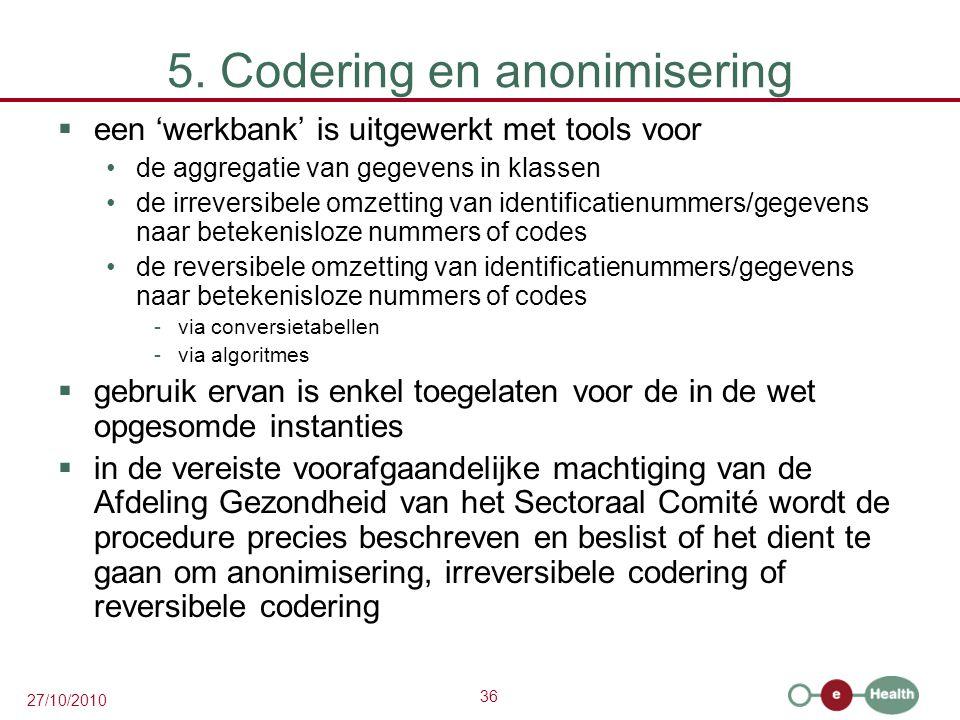 36 27/10/2010 5. Codering en anonimisering  een 'werkbank' is uitgewerkt met tools voor de aggregatie van gegevens in klassen de irreversibele omzett