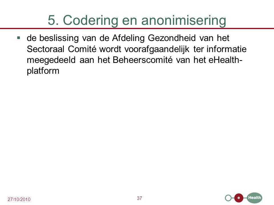 37 27/10/2010 5. Codering en anonimisering  de beslissing van de Afdeling Gezondheid van het Sectoraal Comité wordt voorafgaandelijk ter informatie m
