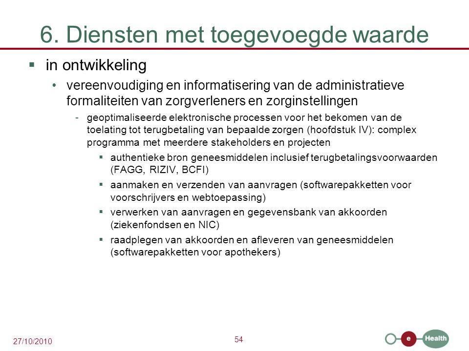 54 27/10/2010 6. Diensten met toegevoegde waarde  in ontwikkeling vereenvoudiging en informatisering van de administratieve formaliteiten van zorgver