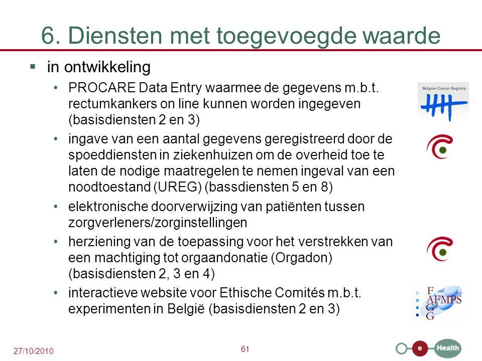 61 27/10/2010 6. Diensten met toegevoegde waarde  in ontwikkeling PROCARE Data Entry waarmee de gegevens m.b.t. rectumkankers on line kunnen worden i