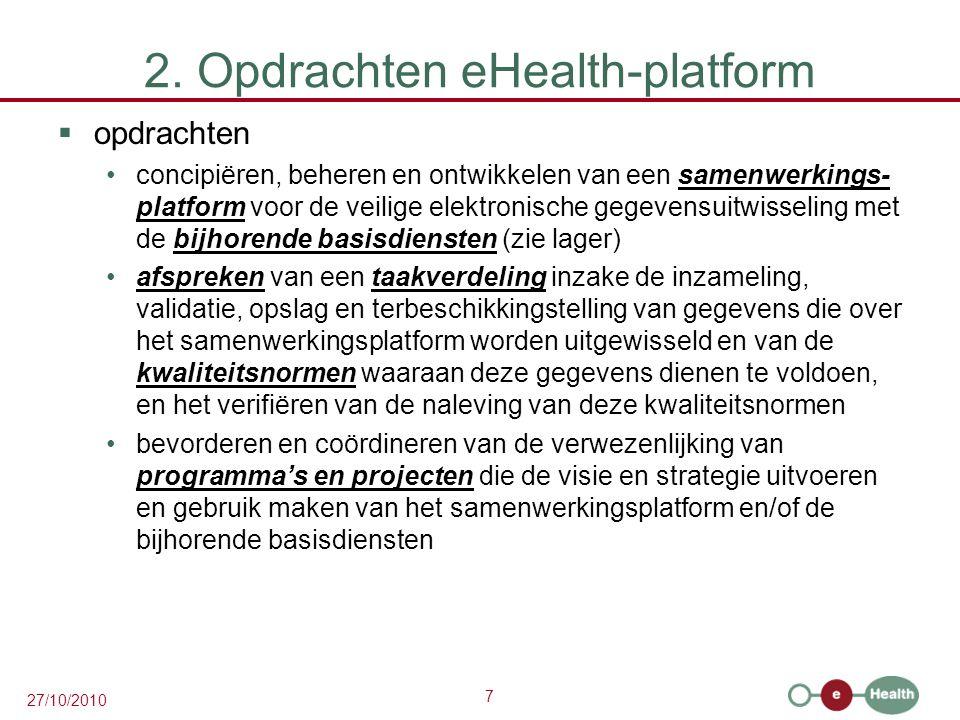 7 27/10/2010 2. Opdrachten eHealth-platform  opdrachten concipiëren, beheren en ontwikkelen van een samenwerkings- platform voor de veilige elektroni