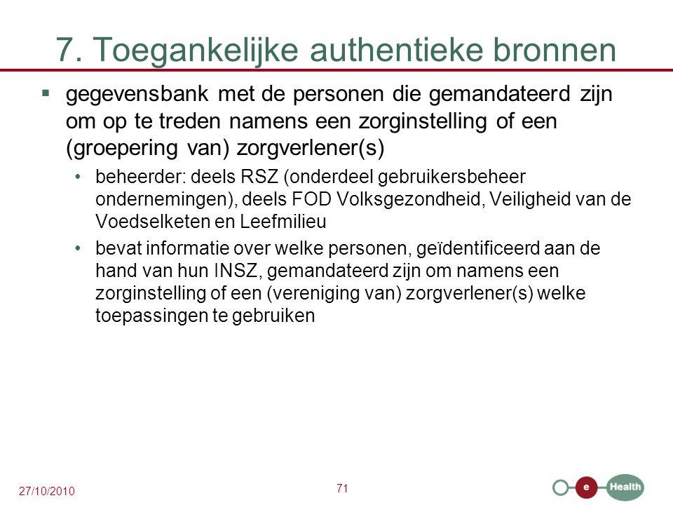 71 27/10/2010 7. Toegankelijke authentieke bronnen  gegevensbank met de personen die gemandateerd zijn om op te treden namens een zorginstelling of e