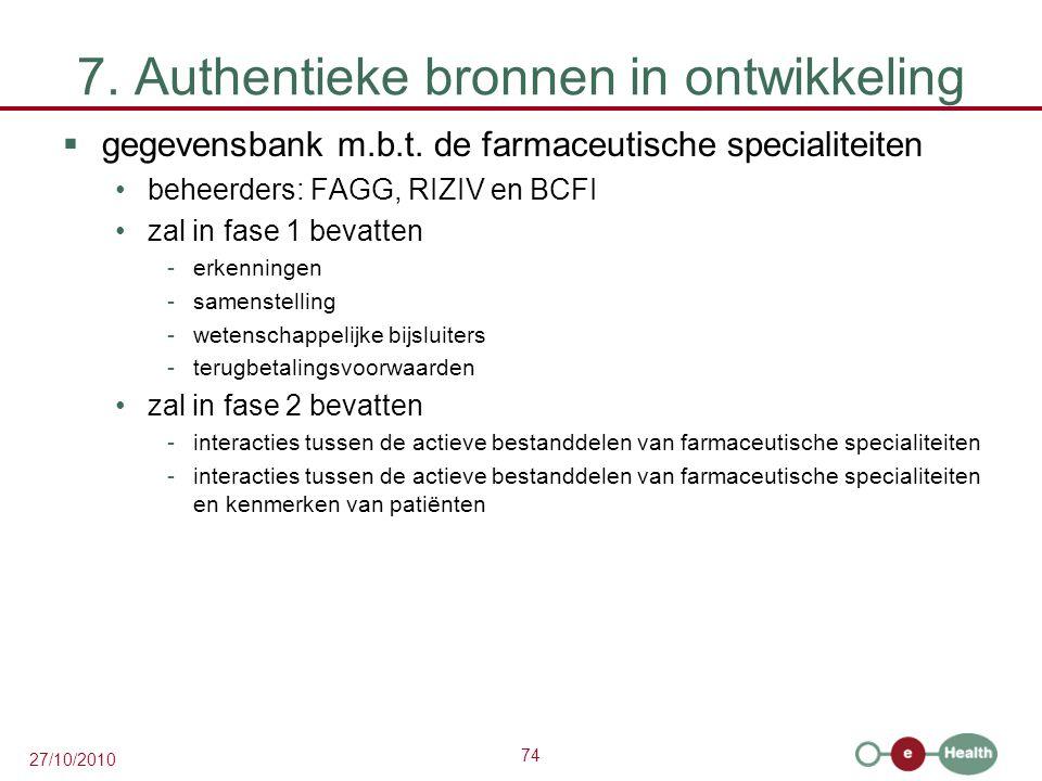 74 27/10/2010 7. Authentieke bronnen in ontwikkeling  gegevensbank m.b.t. de farmaceutische specialiteiten beheerders: FAGG, RIZIV en BCFI zal in fas