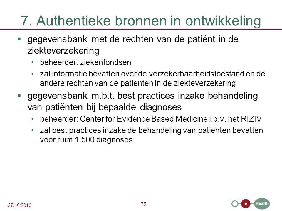75 27/10/2010 7. Authentieke bronnen in ontwikkeling  gegevensbank met de rechten van de patiënt in de ziekteverzekering beheerder: ziekenfondsen zal