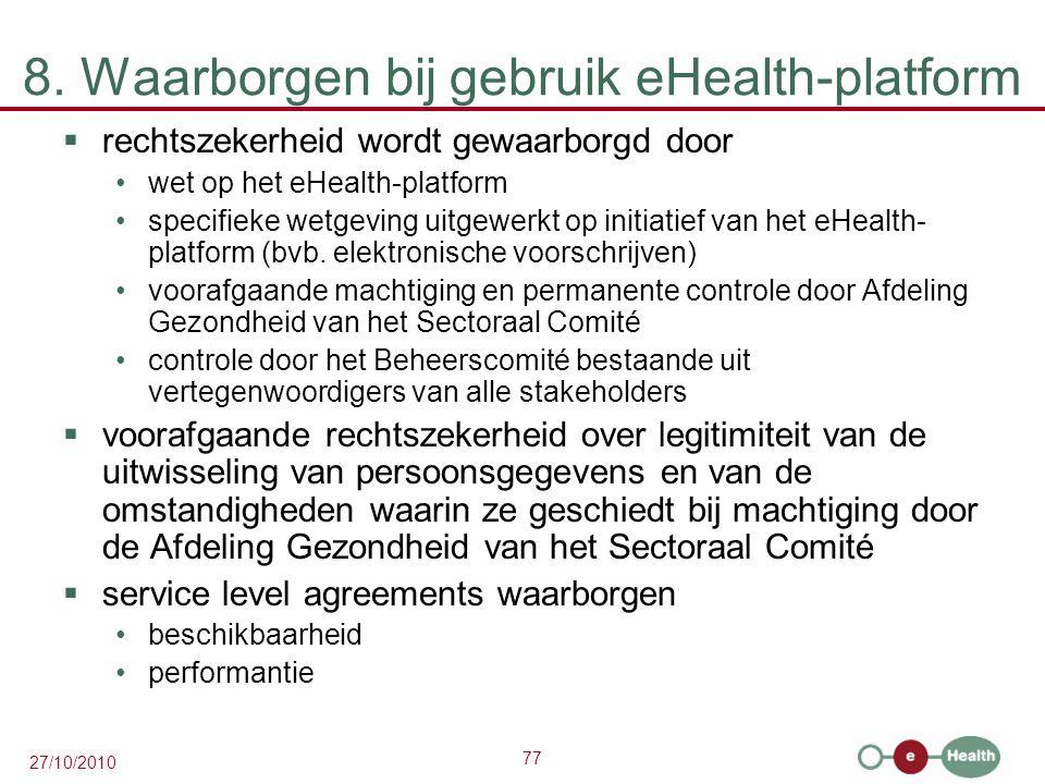 77 27/10/2010 8. Waarborgen bij gebruik eHealth-platform  rechtszekerheid wordt gewaarborgd door wet op het eHealth-platform specifieke wetgeving uit
