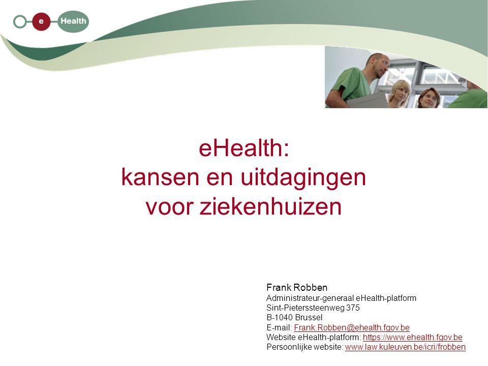 eHealth: kansen en uitdagingen voor ziekenhuizen Frank Robben Administrateur-generaal eHealth-platform Sint-Pieterssteenweg 375 B-1040 Brussel E-mail: Frank.Robben@ehealth.fgov.beFrank.Robben@ehealth.fgov.be Website eHealth-platform: https://www.ehealth.fgov.behttps://www.ehealth.fgov.be Persoonlijke website: www.law.kuleuven.be/icri/frobbenwww.law.kuleuven.be/icri/frobben