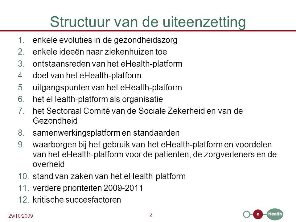 2 29/10/2009 Structuur van de uiteenzetting 1.enkele evoluties in de gezondheidszorg 2.enkele ideeën naar ziekenhuizen toe 3.ontstaansreden van het eHealth-platform 4.doel van het eHealth-platform 5.uitgangspunten van het eHealth-platform 6.het eHealth-platform als organisatie 7.het Sectoraal Comité van de Sociale Zekerheid en van de Gezondheid 8.samenwerkingsplatform en standaarden 9.waarborgen bij het gebruik van het eHealth-platform en voordelen van het eHealth-platform voor de patiënten, de zorgverleners en de overheid 10.stand van zaken van het eHealth-platform 11.verdere prioriteiten 2009-2011 12.kritische succesfactoren