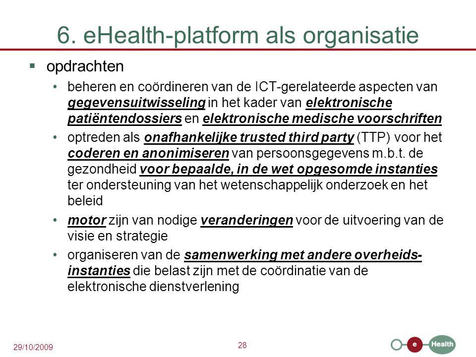 28 29/10/2009 6. eHealth-platform als organisatie  opdrachten beheren en coördineren van de ICT-gerelateerde aspecten van gegevensuitwisseling in het