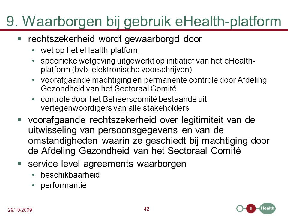 42 29/10/2009 9. Waarborgen bij gebruik eHealth-platform  rechtszekerheid wordt gewaarborgd door wet op het eHealth-platform specifieke wetgeving uit