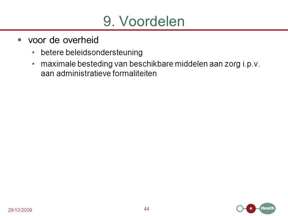 44 29/10/2009 9. Voordelen  voor de overheid betere beleidsondersteuning maximale besteding van beschikbare middelen aan zorg i.p.v. aan administrati