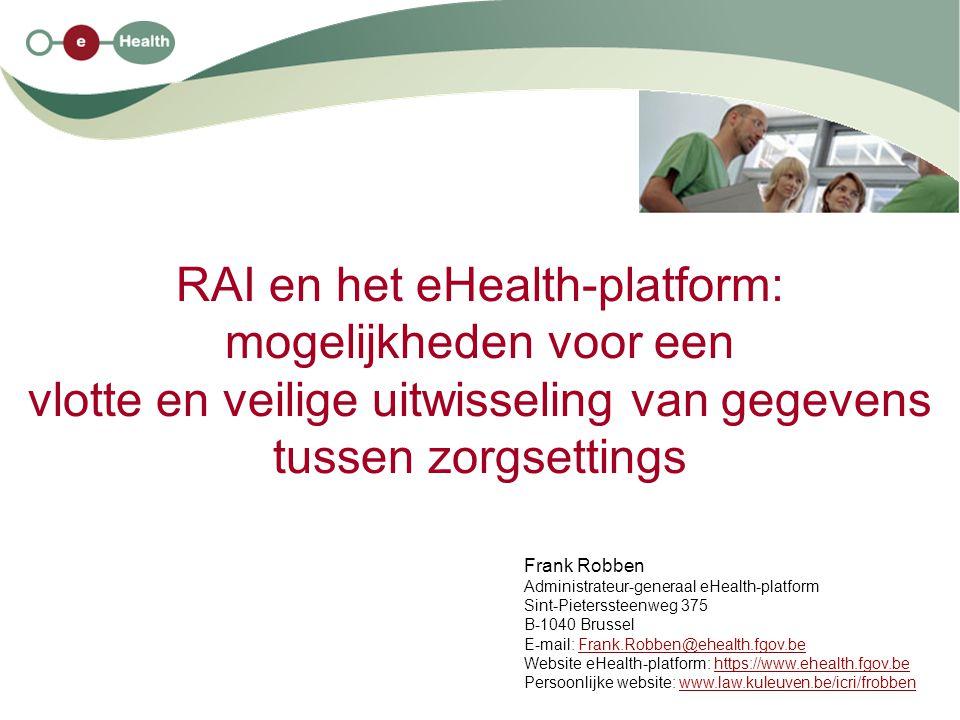 RAI en het eHealth-platform: mogelijkheden voor een vlotte en veilige uitwisseling van gegevens tussen zorgsettings Frank Robben Administrateur-generaal eHealth-platform Sint-Pieterssteenweg 375 B-1040 Brussel E-mail: Frank.Robben@ehealth.fgov.beFrank.Robben@ehealth.fgov.be Website eHealth-platform: https://www.ehealth.fgov.behttps://www.ehealth.fgov.be Persoonlijke website: www.law.kuleuven.be/icri/frobbenwww.law.kuleuven.be/icri/frobben