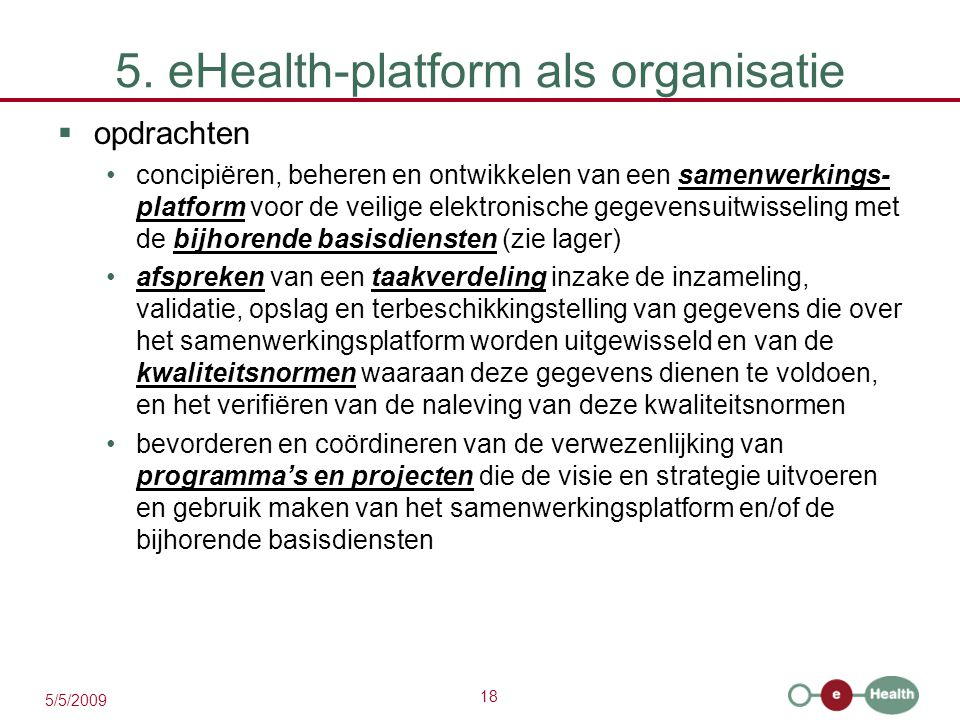 18 5/5/2009 5. eHealth-platform als organisatie  opdrachten concipiëren, beheren en ontwikkelen van een samenwerkings- platform voor de veilige elekt