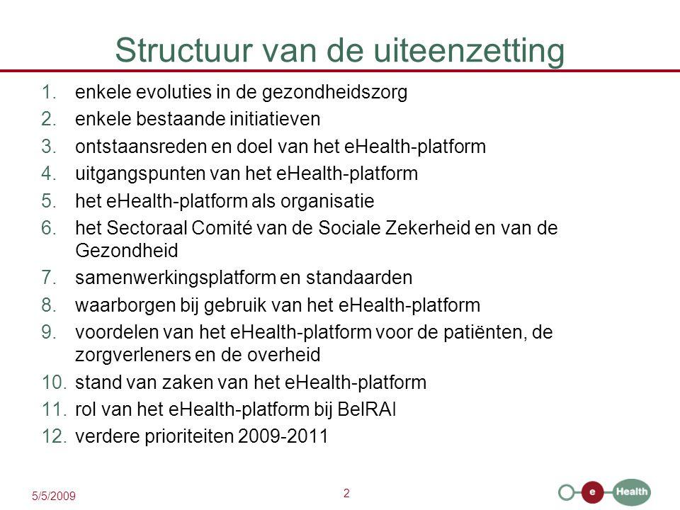 2 5/5/2009 Structuur van de uiteenzetting 1.enkele evoluties in de gezondheidszorg 2.enkele bestaande initiatieven 3.ontstaansreden en doel van het eHealth-platform 4.uitgangspunten van het eHealth-platform 5.het eHealth-platform als organisatie 6.het Sectoraal Comité van de Sociale Zekerheid en van de Gezondheid 7.samenwerkingsplatform en standaarden 8.waarborgen bij gebruik van het eHealth-platform 9.voordelen van het eHealth-platform voor de patiënten, de zorgverleners en de overheid 10.stand van zaken van het eHealth-platform 11.rol van het eHealth-platform bij BelRAI 12.verdere prioriteiten 2009-2011