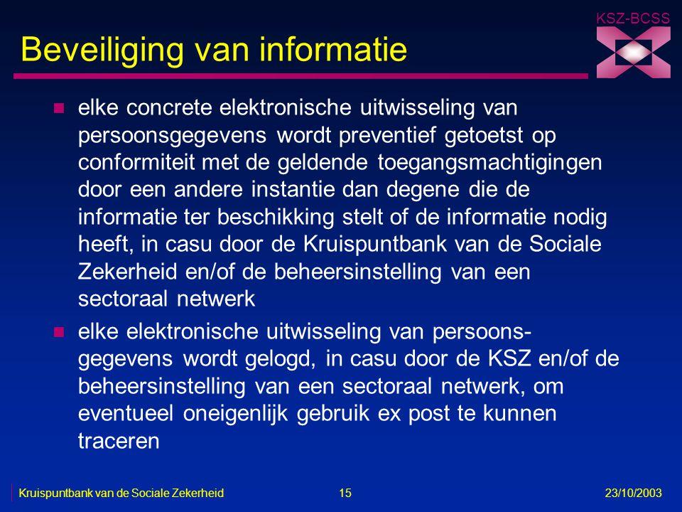 KSZ-BCSS Kruispuntbank van de Sociale Zekerheid 15 23/10/2003 Beveiliging van informatie n elke concrete elektronische uitwisseling van persoonsgegeve