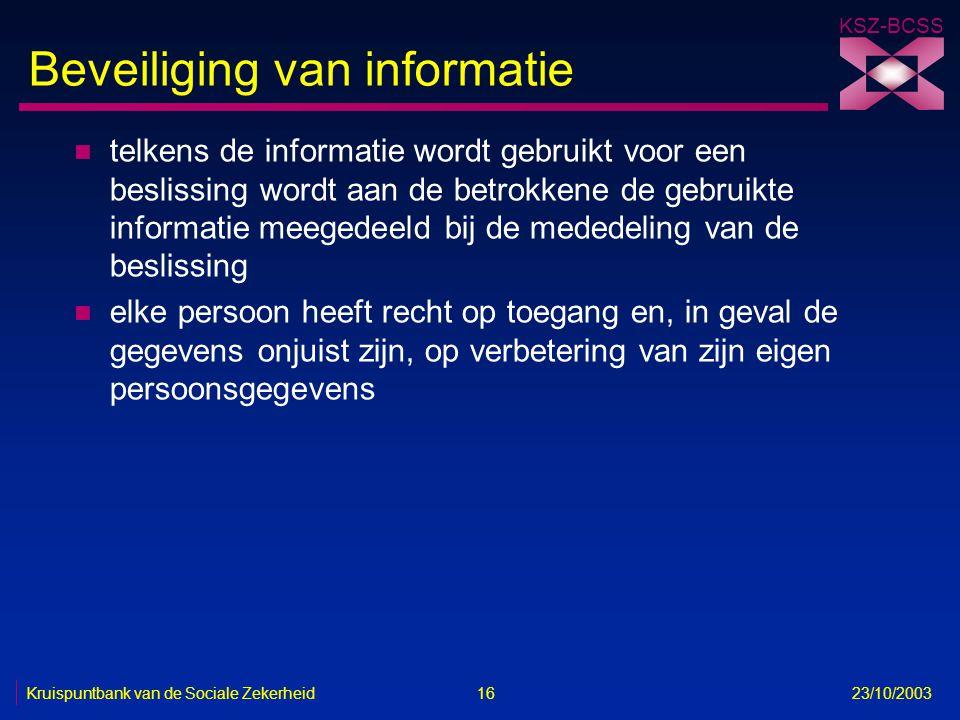 KSZ-BCSS Kruispuntbank van de Sociale Zekerheid 16 23/10/2003 Beveiliging van informatie n telkens de informatie wordt gebruikt voor een beslissing wo