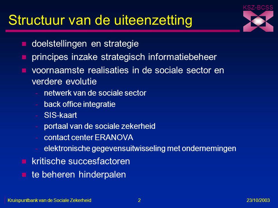 KSZ-BCSS Kruispuntbank van de Sociale Zekerheid 3 23/10/2003 Doelstellingen n een dienstverlening -aan burgers en ondernemingen -die effectief, efficiënt en gebruikersgericht is -met een minimum aan administratieve lasten n een effectieve en efficiënte beveiliging en bescherming van de persoonlijke levenssfeer bij de omgang met gegevens n een ondersteuning van het beleid met geïntegreerde informatie