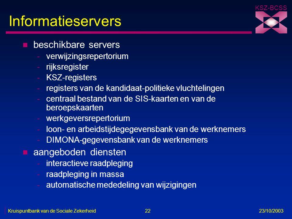 KSZ-BCSS Kruispuntbank van de Sociale Zekerheid 22 23/10/2003 Informatieservers n beschikbare servers -verwijzingsrepertorium -rijksregister -KSZ-regi