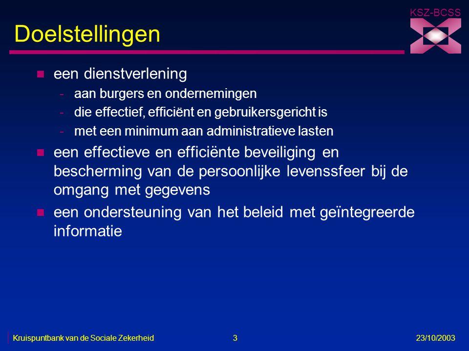 KSZ-BCSS Kruispuntbank van de Sociale Zekerheid 3 23/10/2003 Doelstellingen n een dienstverlening -aan burgers en ondernemingen -die effectief, effici
