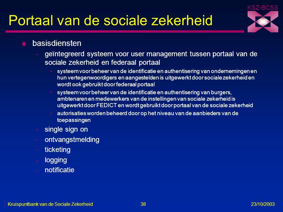 KSZ-BCSS Kruispuntbank van de Sociale Zekerheid 38 23/10/2003 Portaal van de sociale zekerheid n basisdiensten -geïntegreerd systeem voor user managem