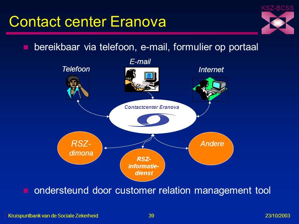 KSZ-BCSS Kruispuntbank van de Sociale Zekerheid 39 23/10/2003 Contact center Eranova n bereikbaar via telefoon, e-mail, formulier op portaal n onderst