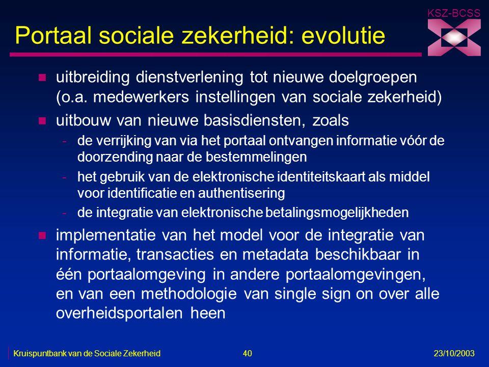 KSZ-BCSS Kruispuntbank van de Sociale Zekerheid 40 23/10/2003 Portaal sociale zekerheid: evolutie n uitbreiding dienstverlening tot nieuwe doelgroepen